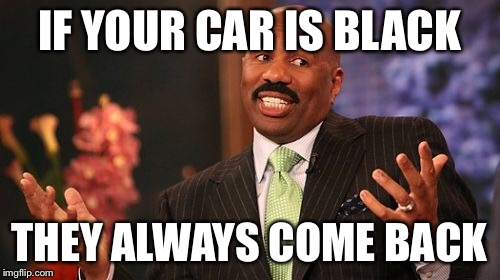 Steve Harvey Meme | IF YOUR CAR IS BLACK THEY ALWAYS COME BACK | image tagged in memes,steve harvey | made w/ Imgflip meme maker