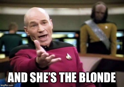 Picard Wtf Meme | AND SHE'S THE BLONDE | image tagged in memes,picard wtf | made w/ Imgflip meme maker