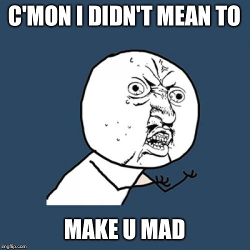 Y U No Meme | C'MON I DIDN'T MEAN TO MAKE U MAD | image tagged in memes,y u no | made w/ Imgflip meme maker
