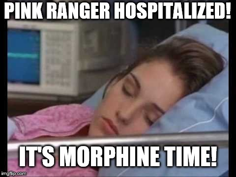 IT'S MORPHINE TIME | IT'S MORPHINE TIME! PINK RANGER HOSPITALIZED! | image tagged in power rangers | made w/ Imgflip meme maker