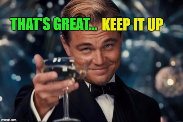 Leonardo Dicaprio Cheers Meme | THAT'S GREAT... KEEP IT UP | image tagged in memes,leonardo dicaprio cheers | made w/ Imgflip meme maker