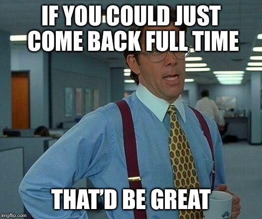 That Would Be Great Meme | IF YOU COULD JUST COME BACK FULL TIME THAT'D BE GREAT | image tagged in memes,that would be great | made w/ Imgflip meme maker