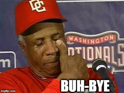 The Nationals are out,  and so is Dusty! | BUH-BYE | image tagged in washington nationals,dusty fired | made w/ Imgflip meme maker