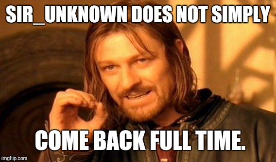 One Does Not Simply Meme | SIR_UNKNOWN DOES NOT SIMPLY COME BACK FULL TIME. | image tagged in memes,one does not simply | made w/ Imgflip meme maker