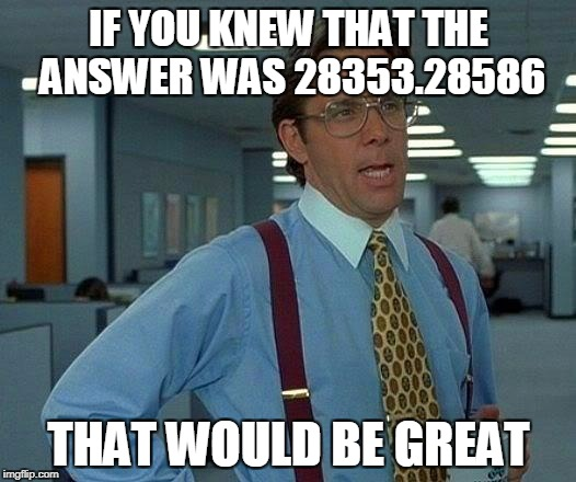 That Would Be Great Meme | IF YOU KNEW THAT THE ANSWER WAS 28353.28586 THAT WOULD BE GREAT | image tagged in memes,that would be great | made w/ Imgflip meme maker