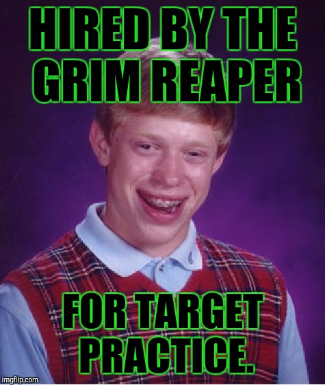 A DEAD END JOB FOR BLB. :D | HIRED BY THE GRIM REAPER FOR TARGET PRACTICE. | image tagged in funny,memes,bad luck brian,death,grim reaper,humor | made w/ Imgflip meme maker