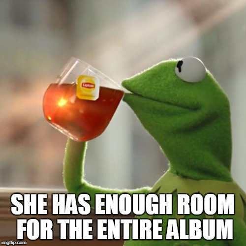 But Thats None Of My Business Meme | SHE HAS ENOUGH ROOM FOR THE ENTIRE ALBUM | image tagged in memes,but thats none of my business,kermit the frog | made w/ Imgflip meme maker