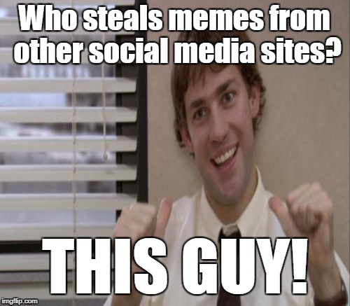 Who steals memes from other social media sites? THIS GUY! | made w/ Imgflip meme maker
