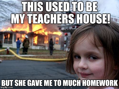 Disaster Girl Meme | THIS USED TO BE MY TEACHERS HOUSE! BUT SHE GAVE ME TO MUCH HOMEWORK | image tagged in memes,disaster girl | made w/ Imgflip meme maker