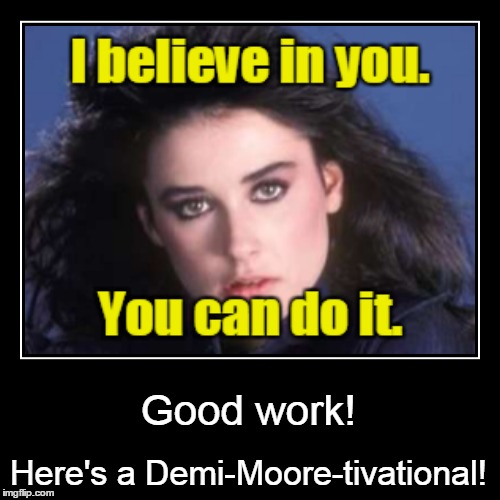 Good work! Here's a Demi-Moore-tivational! | made w/ Imgflip meme maker