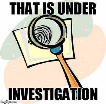 Magnifying Glass | THAT IS UNDER INVESTIGATION | image tagged in magnifying glass | made w/ Imgflip meme maker