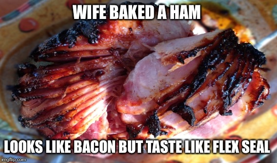 Baked ham |  WIFE BAKED A HAM; LOOKS LIKE BACON BUT TASTE LIKE FLEX SEAL | image tagged in food | made w/ Imgflip meme maker