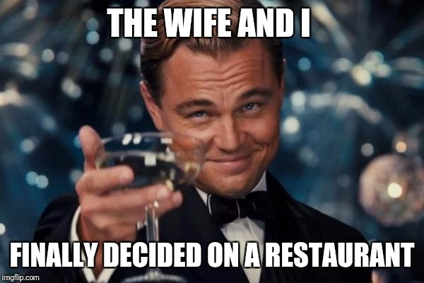 Leonardo Dicaprio Cheers Meme | THE WIFE AND I FINALLY DECIDED ON A RESTAURANT | image tagged in memes,leonardo dicaprio cheers | made w/ Imgflip meme maker