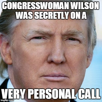 CONGRESSWOMAN WILSON WAS SECRETLY ON A VERY PERSONAL CALL | image tagged in djt | made w/ Imgflip meme maker