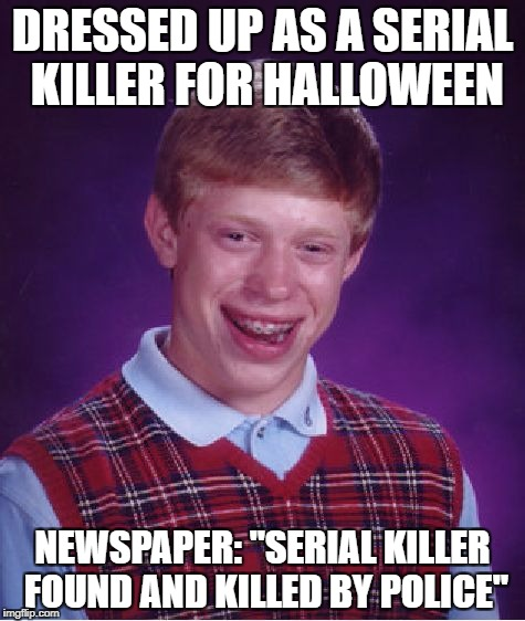 "Memetober | DRESSED UP AS A SERIAL KILLER FOR HALLOWEEN NEWSPAPER: ""SERIAL KILLER FOUND AND KILLED BY POLICE"" 