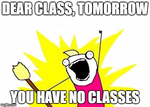 X All The Y Meme | DEAR CLASS, TOMORROW YOU HAVE NO CLASSES | image tagged in memes,x all the y | made w/ Imgflip meme maker