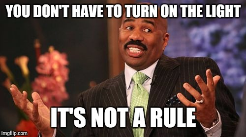 Steve Harvey Meme | YOU DON'T HAVE TO TURN ON THE LIGHT IT'S NOT A RULE | image tagged in memes,steve harvey | made w/ Imgflip meme maker