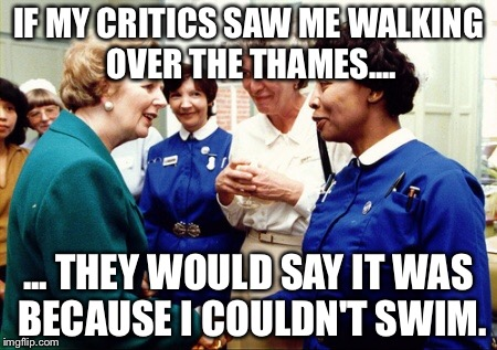 "Margaret Thatcher quote: ""If my critics saw me walking over the Thames they would say it was because I couldn't swim."" 