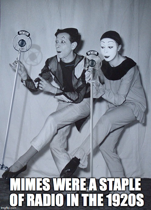 Mimes Slient Radio |  MIMES WERE A STAPLE OF RADIO IN THE 1920S | image tagged in mimes,memes | made w/ Imgflip meme maker