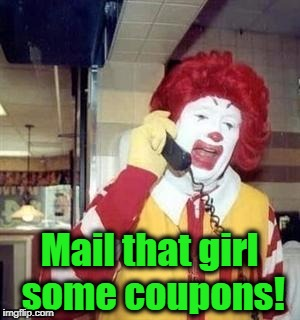 Ronald  | Mail that girl some coupons! | image tagged in ronald | made w/ Imgflip meme maker