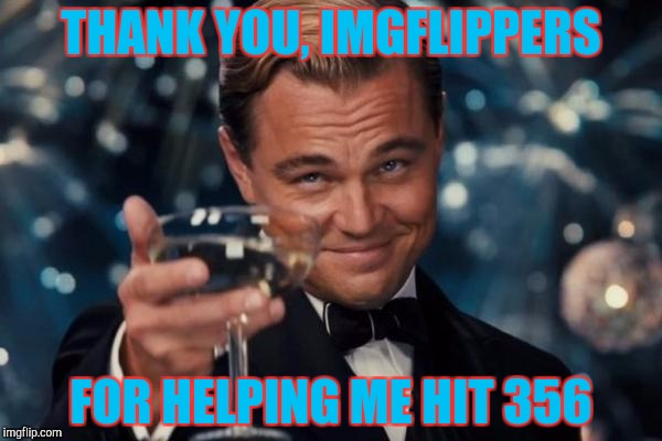 Leonardo Dicaprio Cheers Meme | THANK YOU, IMGFLIPPERS FOR HELPING ME HIT 356 | image tagged in memes,leonardo dicaprio cheers | made w/ Imgflip meme maker