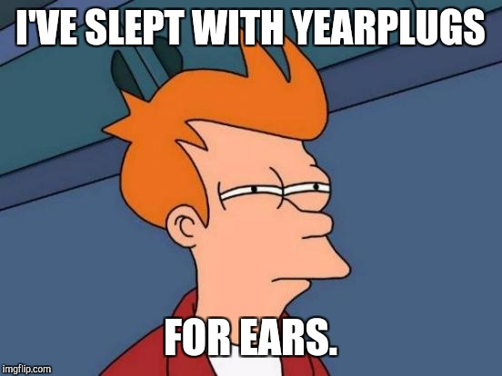 Futurama Fry Meme | I'VE SLEPT WITH YEARPLUGS FOR EARS. | image tagged in memes,futurama fry | made w/ Imgflip meme maker