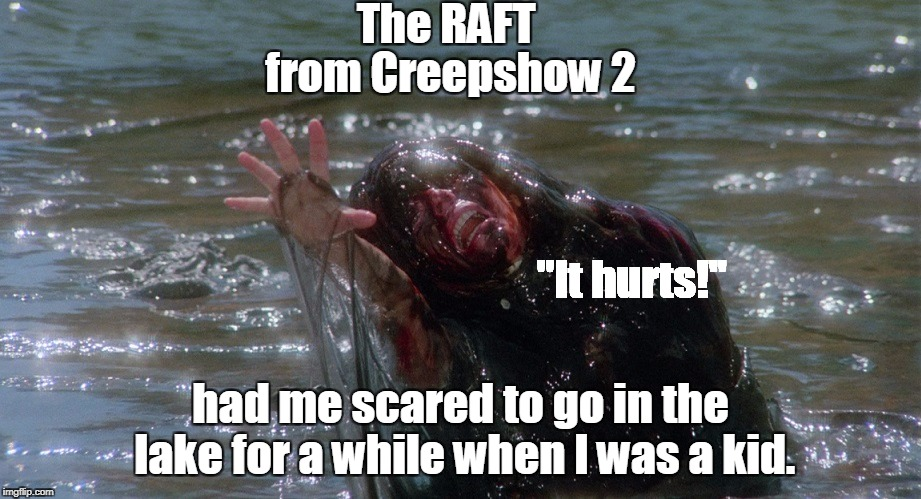 "The RAFT had me scared to go in the lake for a while when I was a kid. from Creepshow 2 ""It hurts!"" 