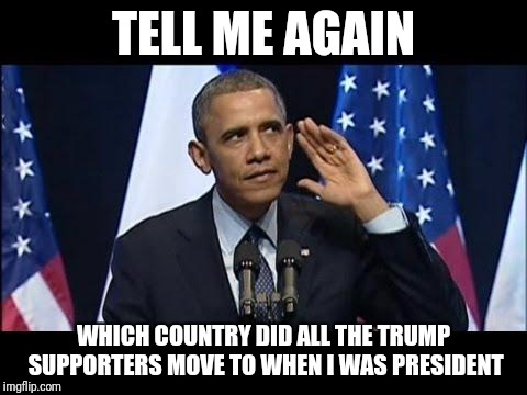 Obama No Listen | TELL ME AGAIN WHICH COUNTRY DID ALL THE TRUMP SUPPORTERS MOVE TO WHEN I WAS PRESIDENT | image tagged in memes,obama,trump supporters,trump,country | made w/ Imgflip meme maker