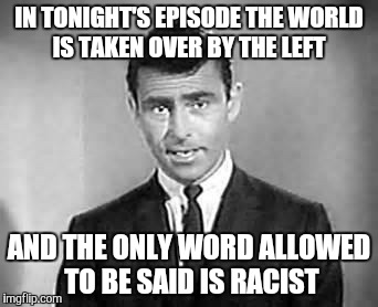 Rod Serling | IN TONIGHT'S EPISODE THE WORLD IS TAKEN OVER BY THE LEFT AND THE ONLY WORD ALLOWED TO BE SAID IS RACIST | image tagged in rod serling | made w/ Imgflip meme maker