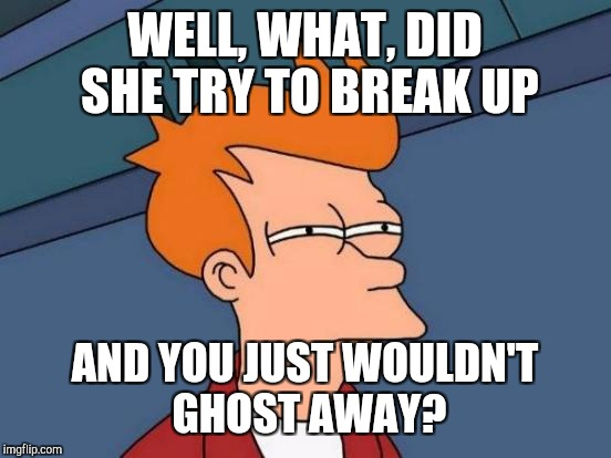 Futurama Fry Meme | WELL, WHAT, DID SHE TRY TO BREAK UP AND YOU JUST WOULDN'T GHOST AWAY? | image tagged in memes,futurama fry | made w/ Imgflip meme maker
