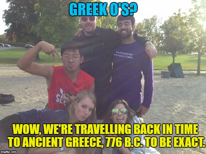 Greek O's Weekend! | GREEK O'S? WOW, WE'RE TRAVELLING BACK IN TIME TO ANCIENT GREECE, 776 B.C. TO BE EXACT. | image tagged in greek,olympics,weekend,fraternity,sorority | made w/ Imgflip meme maker