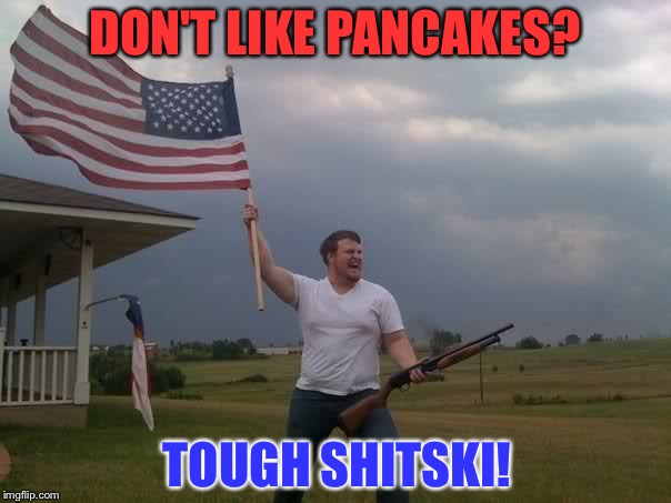 Redneck Shotgun and Flag | DON'T LIKE PANCAKES? TOUGH SHITSKI! | image tagged in redneck shotgun and flag | made w/ Imgflip meme maker