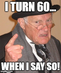Back In My Day Meme | I TURN 60... WHEN I SAY SO! | image tagged in memes,back in my day | made w/ Imgflip meme maker