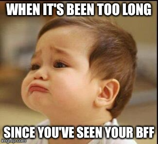 sad baby | WHEN IT'S BEEN TOO LONG SINCE YOU'VE SEEN YOUR BFF | image tagged in sad baby | made w/ Imgflip meme maker