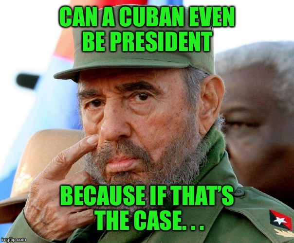 CAN A CUBAN EVEN BE PRESIDENT BECAUSE IF THAT'S THE CASE. . . | made w/ Imgflip meme maker
