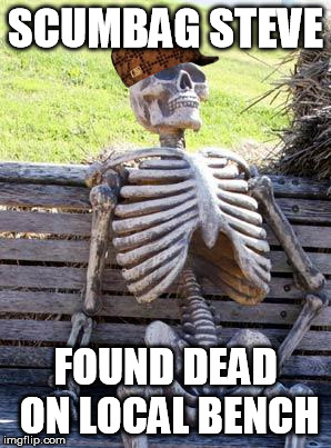 story at 11 | SCUMBAG STEVE FOUND DEAD ON LOCAL BENCH | image tagged in memes,waiting skeleton,scumbag | made w/ Imgflip meme maker