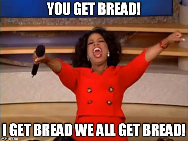 Oprah You Get A Meme | YOU GET BREAD! I GET BREAD WE ALL GET BREAD! | image tagged in memes,oprah you get a | made w/ Imgflip meme maker