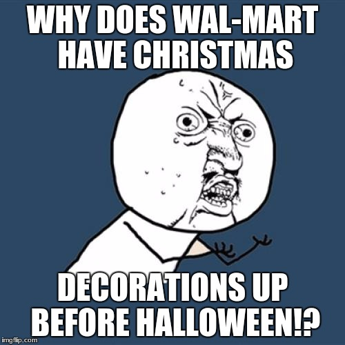 why | WHY DOES WAL-MART HAVE CHRISTMAS DECORATIONS UP BEFORE HALLOWEEN!? | image tagged in memes,y u no | made w/ Imgflip meme maker