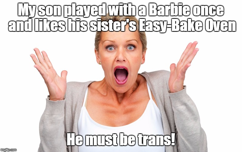 My son played with a Barbie once and likes his sister's Easy-Bake Oven He must be trans! | made w/ Imgflip meme maker