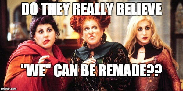 "DO THEY REALLY BELIEVE ""WE"" CAN BE REMADE?? 