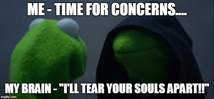 "Evil Kermit Meme | ME - TIME FOR CONCERNS.... MY BRAIN - ""I'LL TEAR YOUR SOULS APART!!"" 