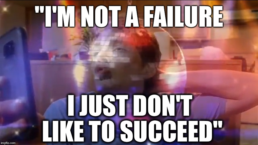 "I'm not a failure | ""I'M NOT A FAILURE I JUST DON'T LIKE TO SUCCEED"" 