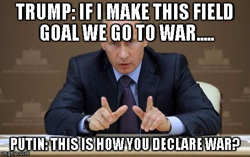 IT ALL COMES DOWN TO THIS | TRUMP: IF I MAKE THIS FIELD GOAL WE GO TO WAR..... PUTIN: THIS IS HOW YOU DECLARE WAR? | image tagged in memes,vladimir putin | made w/ Imgflip meme maker