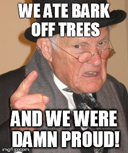 Back In My Day Meme | WE ATE BARK OFF TREES AND WE WERE DAMN PROUD! | image tagged in memes,back in my day | made w/ Imgflip meme maker