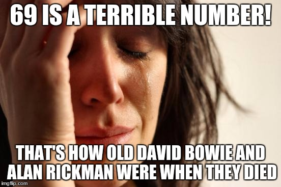 First World Problems Meme | 69 IS A TERRIBLE NUMBER! THAT'S HOW OLD DAVID BOWIE AND ALAN RICKMAN WERE WHEN THEY DIED | image tagged in memes,first world problems | made w/ Imgflip meme maker