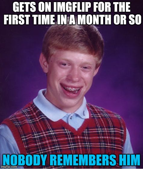 Accurate description, eh? | GETS ON IMGFLIP FOR THE FIRST TIME IN A MONTH OR SO NOBODY REMEMBERS HIM | image tagged in memes,bad luck brian,funny | made w/ Imgflip meme maker