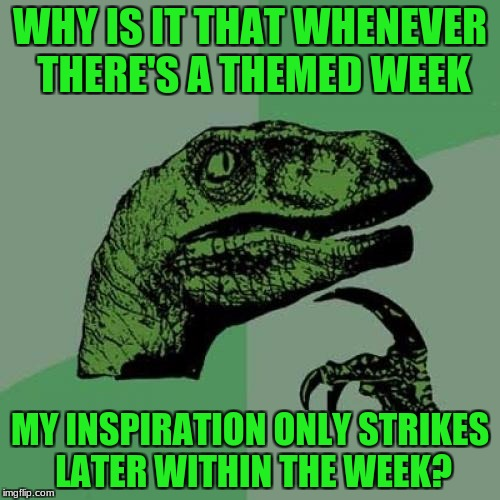 Why? | WHY IS IT THAT WHENEVER THERE'S A THEMED WEEK MY INSPIRATION ONLY STRIKES LATER WITHIN THE WEEK? | image tagged in memes,philosoraptor,theme week | made w/ Imgflip meme maker