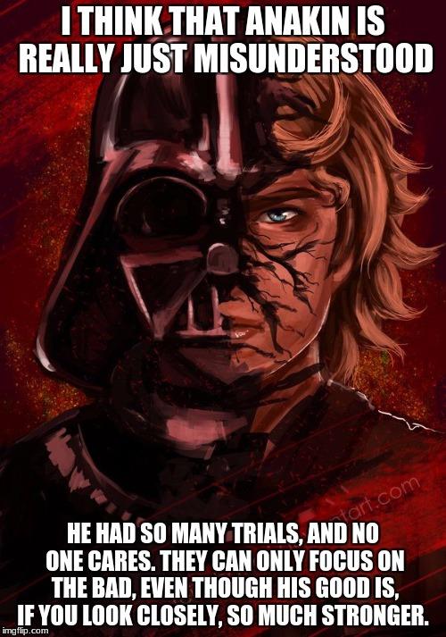 I THINK THAT ANAKIN IS REALLY JUST MISUNDERSTOOD HE HAD SO MANY TRIALS, AND NO ONE CARES. THEY CAN ONLY FOCUS ON THE BAD, EVEN THOUGH HIS GO | image tagged in darth anakin | made w/ Imgflip meme maker