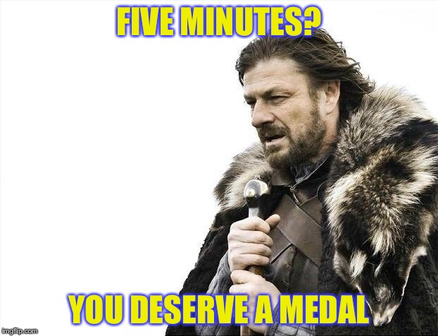 Brace Yourselves X is Coming Meme | FIVE MINUTES? YOU DESERVE A MEDAL | image tagged in memes,brace yourselves x is coming | made w/ Imgflip meme maker