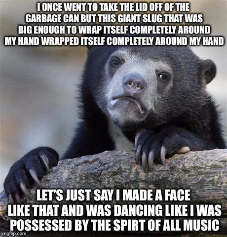 Confession Bear Meme | I ONCE WENT TO TAKE THE LID OFF OF THE GARBAGE CAN BUT THIS GIANT SLUG THAT WAS BIG ENOUGH TO WRAP ITSELF COMPLETELY AROUND MY HAND WRAPPED  | image tagged in memes,confession bear | made w/ Imgflip meme maker